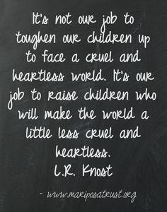 Good words. It is important to remember though that it is our job to help our kids deal through the cruel and heartless time.