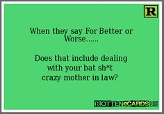 When they say For Better or Worse...... Does that include dealing with your bat sh*t crazy mother in law?