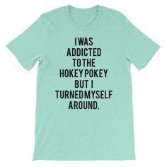 I was addicted to the hokey pokey but I turned myself around - FREE SHIPPING #funnytshirts #hokeypokey #funnyguy shirts