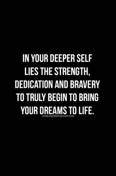 In your deeper self lies the strength, dedication and bravery to truly begin to bring your dreams to life. #dream, #quote
