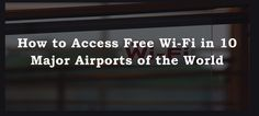 How to Access Free Wi-Fi in Airports at 10 World's Majors