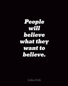 People will believe what they want to believe.