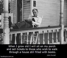 When I grow old I will sit on my porch and sell tickets to those who wish to walk through a house still filled with books