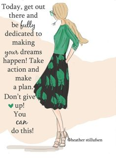 Today, get out there and be fully dedicated to making your dreams happen! Take action and make a plan. Don't give up! You can do this!