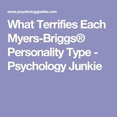 What Terrifies Each Myers-Briggs® Personality Type - Psychology Junkie