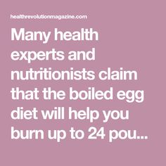 Many health experts and nutritionists claim that the boiled egg diet will help you burn up to 24 pounds in just two weeks. Plumpness is one of the biggest health problems in the United States. Obesity is linked with heightened risk for numerous diseases like cardiovascular diseases, diabetes and several cancer types. A lot Continue Reading