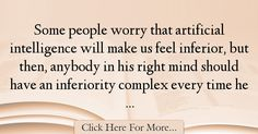 The most popular Alan Kay Quotes About intelligence - 38441 : Some people worry that artificial intelligence will make us feel inferior, but then, anybody in his right mind should have an inferiority complex every : Best intelligence Quotes Alan Kay, Intelligence Quotes, Mindfulness, Feelings, Quotes About Smartness, Awareness Ribbons