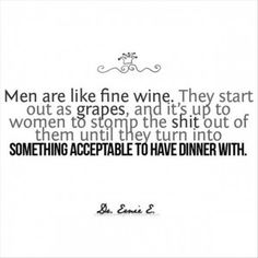 men are like wine, they start out as grapes and its up to women to stomp the shit out of them until they turn into something acceptable to have dinner with.... haha