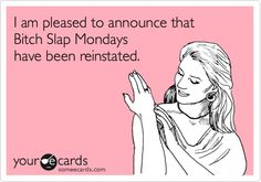 I am pleased to announce that Bitch Slap Mondays have been reinstated.