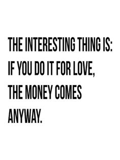 """Carol Coletta says, """"I would pay someone to do what I do."""" And the interesting thing is: If you do it for love, The money comes anyway. John: 8 secrets of success, TED Talks Love Words, Beautiful Words, Words Quotes, Life Quotes, Random Quotes, Success Quotes, Great Quotes, Quotes To Live By, Motivational Quotes"""