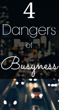 The 4 dangers of busyness that come from having a cluttered, out of control schedule. Don't let these happen to you!