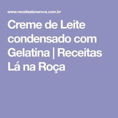 Creme de Leite condensado com Gelatina | Receitas Lá na Roça Homemade Whipping Cream, Calla Lilies, Milk Cans, Eating Well, Recipes, Jello, Meals