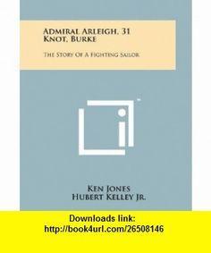 Admiral Arleigh, 31 Knot, Burke The Story Of A Fighting Sailor (9781258162368) Ken Jones, Hubert Kelley Jr., Neil McElroy , ISBN-10: 1258162369  , ISBN-13: 978-1258162368 ,  , tutorials , pdf , ebook , torrent , downloads , rapidshare , filesonic , hotfile , megaupload , fileserve