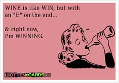 WINE is like WIN, but with  an E on the end...  & right now,  I'm WINNING.