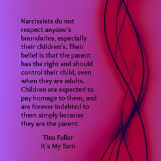 Narcissists do not respect anyone's boundaries, especially their children's. Their belief is that the parent has the right and should control their child, even when they are adults. Children are expected to pay homage to them, and are forever indebted to them simply because they are the parent. Tina Fuller, author of It's My Turn, available in the bookstore.