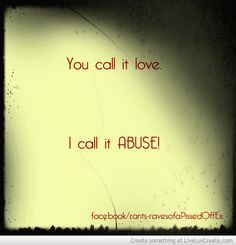 She called it love.  It was actually abuse.  No wonder I was so insanely confused.  http://reclaimingalife.wordpress.com