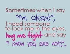 "Sometimes when i say ""Im okay"" i need someone to look me in the eyes, hug me tight and say ""i know you are not!"""