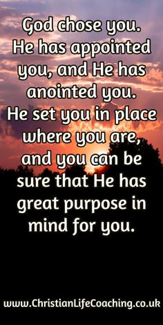 God chose you. He has appointed you, and He has anointed you. He set you in place where you are,  and you can be sure that He has great purpose in mind for you.