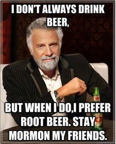 I don't always drink beer... but when I do, I prefer root beer. Stay mormon my friends.
