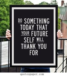 Just do it now | Inspirational Quotes Do something today that your future self will thank you for