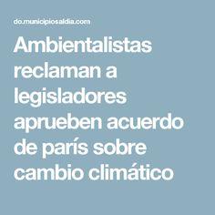 Ambientalistas reclaman a legisladores aprueben acuerdo de parís sobre cambio climático