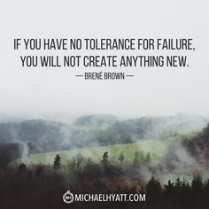 """If you have no tolerance for failure, you will not create anything new."" -Brene Brown http://michaelhyatt.com/shareable-images"
