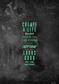Create a life that feels good on the inside, not one that just looks good on the outside.. #BEGoodLife