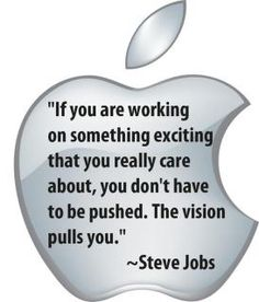 """If you are working on something exciting that you really care about, you don't have to be pushed.  The vision pulls you.""  ~Steve Jobs"