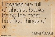 Libraries are full of ghosts, books being the most haunted things of all. Maya Panika