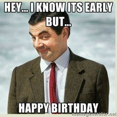 hey... i know its early but... happy birthday - MR bean | Meme ...