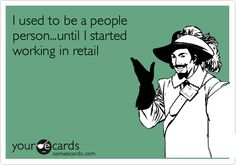 Might not be entirely true, pretty sure I was never a people person. Working in retail just intensified my feelings. Lol