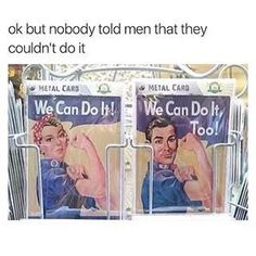 Actually, men are told they can't do many things. Like they can't cry or show emotion or be a victim. Feminism is about men too.