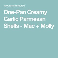 One-Pan Creamy Garlic Parmesan Shells - Mac + Molly