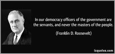 izquotes.com/quotes-pictures/quote-in-our-democracy-officers-of-the-government-are-the-servants-and-never-the-masters-of-the-people-franklin-d-roosevelt-319765.jpg