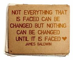 Not everything that is faced can be changed but nothing can be changed until it is faced. - James Baldwin