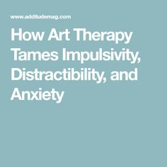 How Art Therapy Tames Impulsivity, Distractibility, and Anxiety