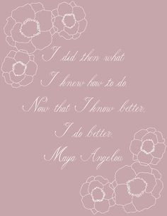 """I did then what I knew how to do. Now that I know better, I do better."" Maya Angelou 
