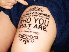 "e.e. cummings tattoo ""It takes courage to grow up and become who you truly are."""