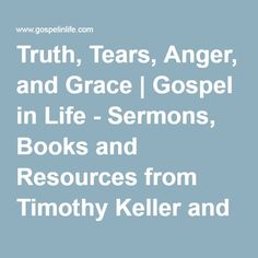 Truth, Tears, Anger, and Grace | Gospel in Life - Sermons, Books and Resources from Timothy Keller and Redeemer Presbyterian Church