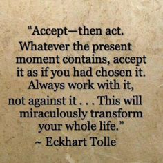 """Accept - then act. Whatever the present moment contains, accept it as if you had chosen it. Always work with it, not against it. Make it your friend and ally, not your enemy. This will miraculously transform your whole life."" ~Eckhart Tolle~ Power of Now"