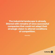 """The industrial landscape is already littered with remains of once successful companies that could not adapt their strategic vision to altered conditions of competition. "" By Abernathy  #quotes #wordstoliveby #inspiration #inspirationalquote #motivation #quotestagram #quotesoftheday #beautiful"