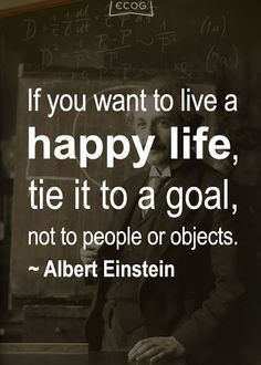 """If you want to live a happy life, tie it to a GOAL, not to people or objects."" ~ Albert Einstein ~"