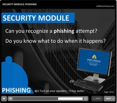 Security Module - Phishing This 5 minute course introduces participants to email phishing scams - How to identify them and what to do if you receive or respond to one.   An eLearning Brothers template was used for page layouts.