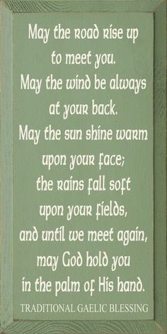 May the road rise up to meet you. May the wind be always at your back.  May the sun shine warm upon your face; the rains fall soft upon your fields, and until we meet again, may Gold hold you in the palm of his hand.