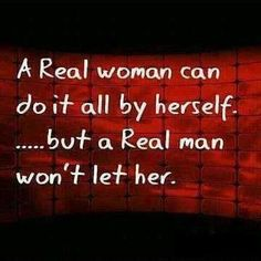 A Real Woman Can Do It All By Herself... But A Real Man Won't Let Her!