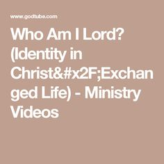 Who Am I Lord? (Identity in Christ/Exchanged Life) - Ministry Videos