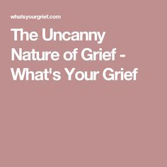 The Uncanny Nature of Grief - What's Your Grief
