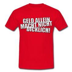 http://derherrgott.spreadshirt.de/geld-allein-macht-nicht-dicklich-A22276840/customize/color/5 Geld allein macht nicht dicklich!