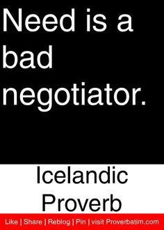 Need is a bad negotiator. - Icelandic Proverb #proverbs #quotes