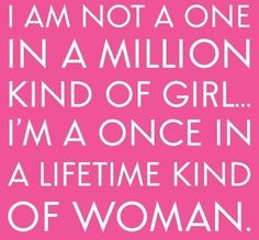 I AM not a one in a million kind of girl. I'm a once in a lifetime kind of woman.